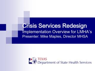 Crisis Services Redesign Implementation Overview for LMHA s Presenter: Mike Maples, Director MHSA