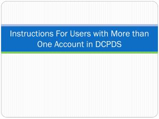 Instructions For Users with More than One Account in DCPDS