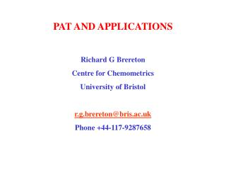 PAT AND APPLICATIONS Richard G Brereton Centre for Chemometrics University of Bristol r.g.brereton@bris.ac.uk Phone +44-