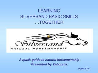 LEARNING  SILVERSAND BASIC SKILLS  …TOGETHER A quick guide to natural horsemanship