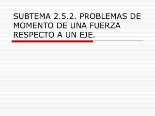 SUBTEMA 2.5.2. PROBLEMAS DE MOMENTO DE UNA FUERZA RESPECTO A UN EJE.