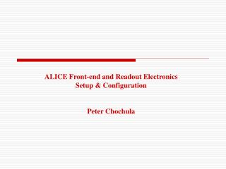 ALICE Front-end and Readout Electronics Setup & Configuration Peter Chochula