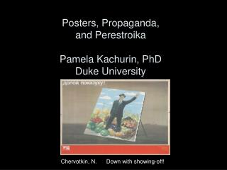 Posters, Propaganda,  and Perestroika Pamela Kachurin, PhD Duke University
