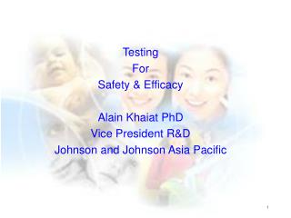 Testing For  Safety & Efficacy Alain Khaiat PhD Vice President R&D  Johnson and Johnson Asia Pacific