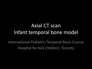 Axial CT scan Infant temporal bone model