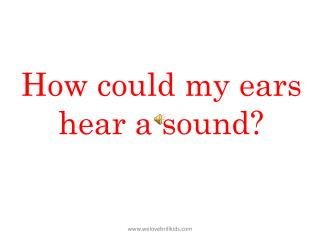 How could my ears hear a sound?