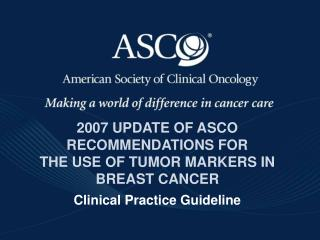 2007 UPDATE OF ASCO RECOMMENDATIONS FOR  THE USE OF TUMOR MARKERS IN BREAST CANCER