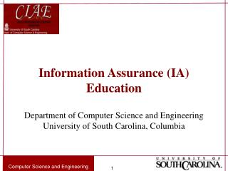 Information Assurance (IA) Education Department of Computer Science and Engineering University of South Carolina, Columb