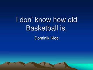 I don' know how old Basketball is.