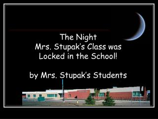 The Night  Mrs. Stupak's Class was  Locked in the School! by Mrs. Stupak's Students