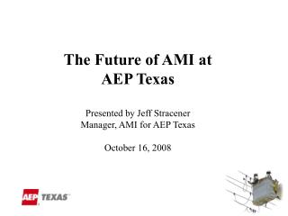 The Future of AMI at  AEP Texas Presented by Jeff Stracener Manager, AMI for AEP Texas October 16, 2008