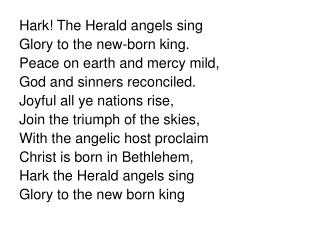 Hark! The Herald angels sing Glory to the new-born king. Peace on earth and mercy mild,