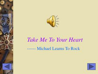 Take Me To Your Heart ------ Michael Learns To Rock
