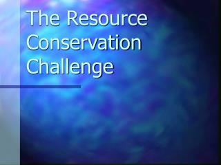 The Resource Conservation Challenge