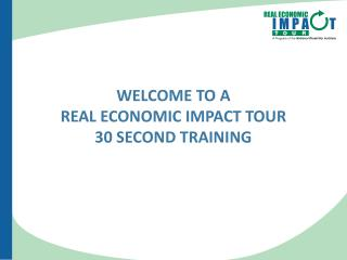 WelcomE To A  Real Economic Impact Tour  30 Second Training