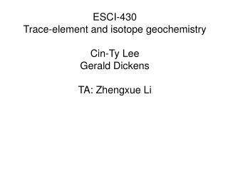 ESCI-430 Trace-element and isotope geochemistry Cin-Ty Lee Gerald Dickens TA: Zhengxue Li