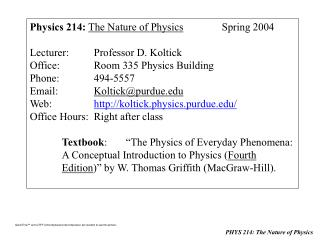 Physics 214: The Nature of Physics Spring 2004 Lecturer:Professor D. Koltick Office:Room 335 Physics Building Phone