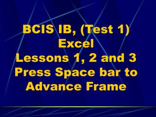 BCIS IB, (Test 1) Excel Lessons 1, 2 and 3 Press Space bar to Advance Frame