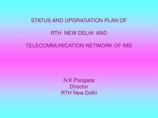 STATUS AND UPGRADATION PLAN OF  RTH  NEW DELHI  AND  TELECOMMUNICATION NETWORK OF IMD N.K.Pangasa Director RTH New Delhi