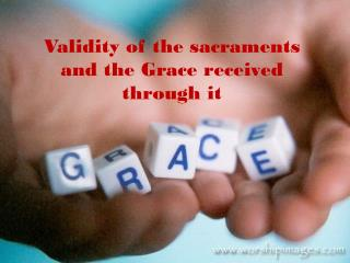 Validity of the sacraments and the Grace received through it