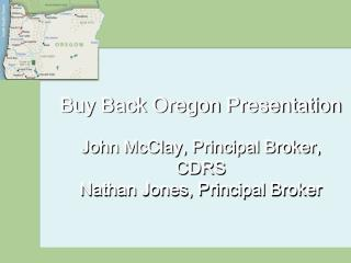 Buy Back Oregon Presentation John McClay, Principal Broker, CDRS Nathan Jones, Principal Broker