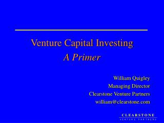 Venture Capital Investing A Primer William Quigley Managing Director Clearstone Venture Partners william@clearstone.com