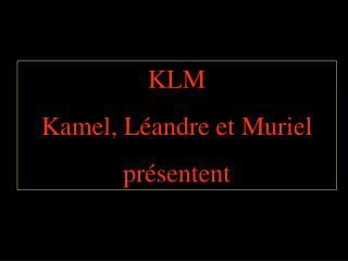KLM Kamel, Léandre et Muriel présentent