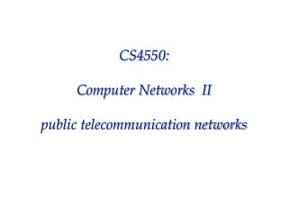 CS4550: Computer Networks  II public telecommunication networks