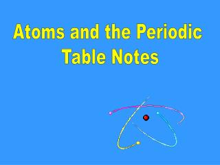 Atoms and the Periodic  Table Notes