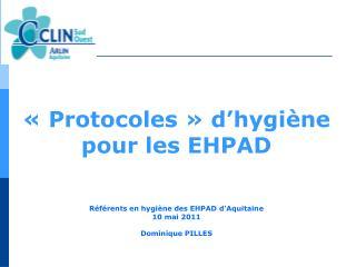 «Protocoles» d'hygiène  pour les EHPAD Référents en hygiène des EHPAD d'Aquitaine 10 mai 2011 Dominique PILLES