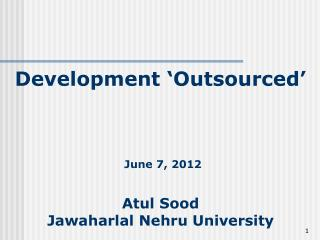 Development 'Outsourced' June 7, 2012  Atul Sood  Jawaharlal Nehru University