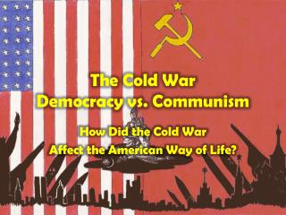 The Cold War Democracy vs. Communism