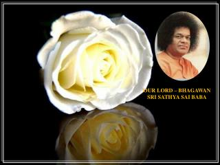 OUR LORD – BHAGAWAN SRI SATHYA SAI BABA