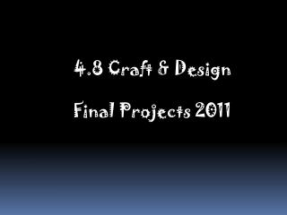 4.8 Craft & Design Final Projects 2011