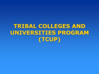TRIBAL COLLEGES AND  UNIVERSITIES PROGRAM (TCUP)