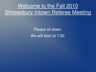 Welcome to the Fall 2010 Shrewsbury Intown Referee Meeting
