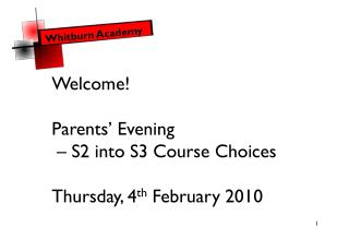 Welcome! Parents' Evening  – S2 into S3 Course Choices  Thursday, 4 th  February 2010