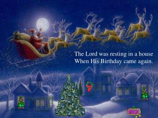 The Lord was resting in a house When His Birthday came again.