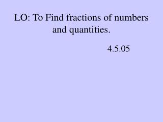 LO: To Find fractions of numbers and quantities.