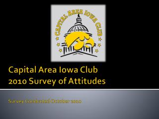 Capital Area Iowa Club 2010 Survey of Attitudes Survey Conducted October 2010