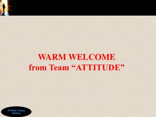 "WARM WELCOME from Team ""ATTITUDE"""