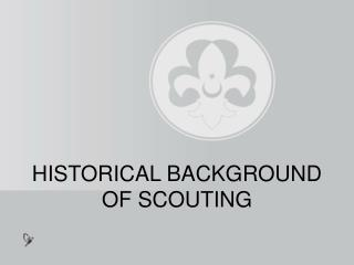 HISTORICAL BACKGROUND OF SCOUTING