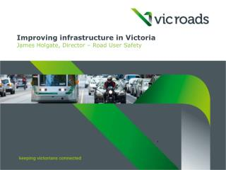 Improving infrastructure in Victoria James Holgate, Director – Road User Safety