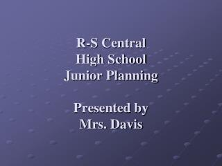 R-S Central  High School  Junior Planning Presented by  Mrs. Davis