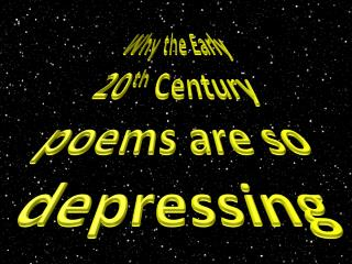 Why the Early 20 th  Century poems are so depressing