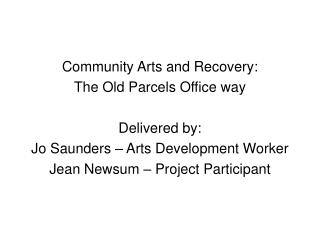 Community Arts and Recovery:  The Old Parcels Office way Delivered by: