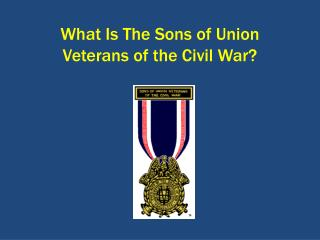 What Is The Sons of Union  Veterans of the Civil War?