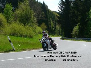 Wim VAN DE CAMP, MEP  International Motorcyclists Conference	 Brussels, 	29 june 2010