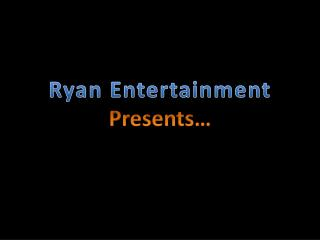 Ryan Entertainment Presents…