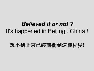 Believed it or not ? It's happened in Beijing . China ! 想不到北京已經前衛到這種程度 !